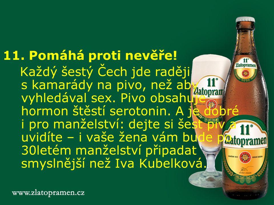 11. Pomáhá proti nevěře! Každý šestý Čech jde raději s kamarády na pivo, než aby vyhledával sex. Pivo obsahuje hormon štěstí serotonin. A je dobré i p