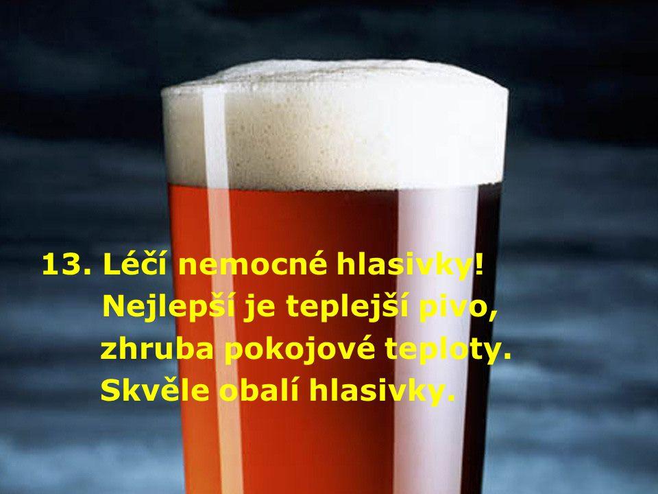 13. Léčí nemocné hlasivky! Nejlepší je teplejší pivo, zhruba pokojové teploty. Skvěle obalí hlasivky.
