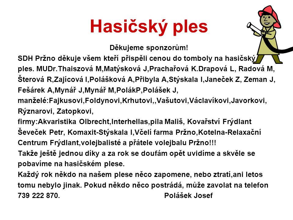 Hasičský ples Děkujeme sponzorům! SDH Pržno děkuje všem kteří přispěli cenou do tomboly na hasičský ples. MUDr.Thaiszová M,Matýsková J,Prachařová K.Dr