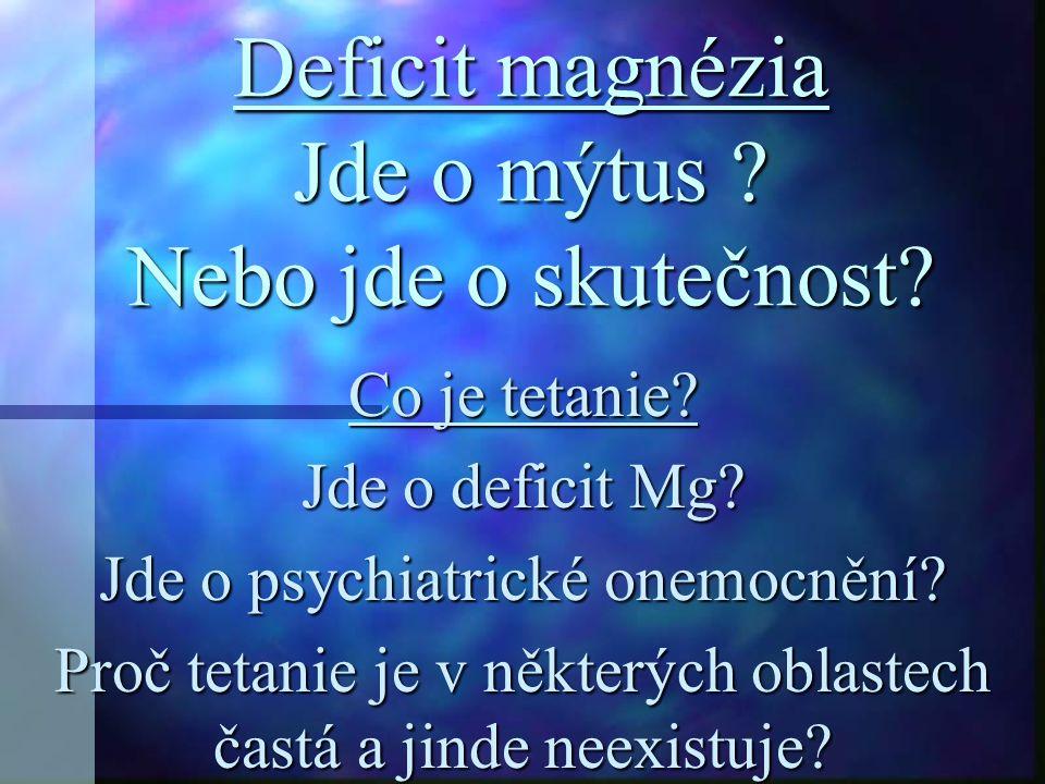 Deficit magnézia Jde o mýtus ? Nebo jde o skutečnost? Co je tetanie? Jde o deficit Mg? Jde o psychiatrické onemocnění? Proč tetanie je v některých obl