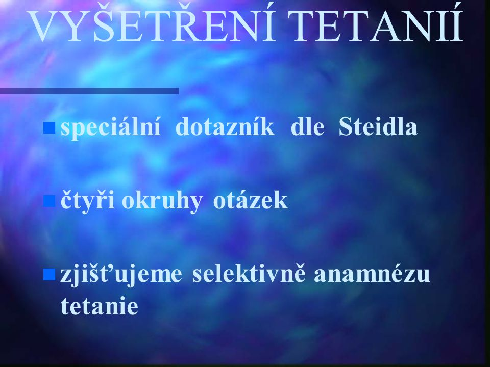VYŠETŘENÍ TETANIÍ speciální dotazník dle Steidla čtyři okruhy otázek zjišťujeme selektivně anamnézu tetanie