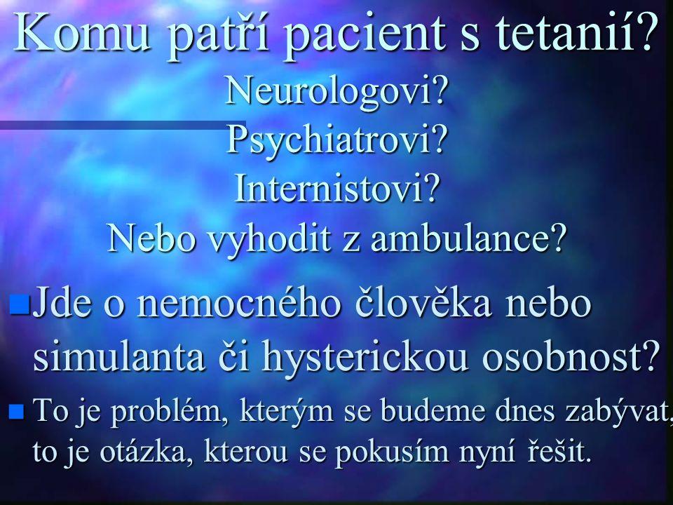 Komu patří pacient s tetanií? Neurologovi? Psychiatrovi? Internistovi? Nebo vyhodit z ambulance? Jde o nemocného člověka nebo simulanta či hysterickou