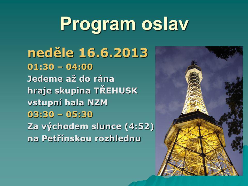 Program oslav neděle 16.6.2013 01:30 – 04:00 Jedeme až do rána hraje skupina TŘEHUSK vstupní hala NZM 03:30 – 05:30 Za východem slunce (4:52) na Petřínskou rozhlednu