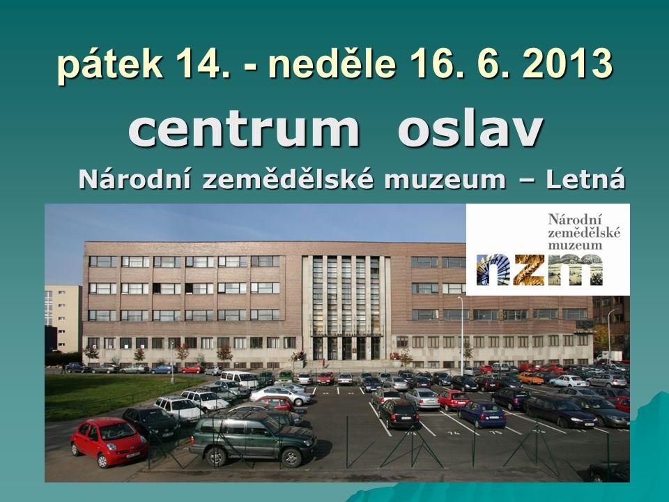 pátek 14. - neděle 16. 6. 2013 centrum oslav Národní zemědělské muzeum – Letná