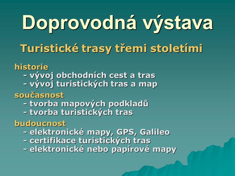 Doprovodná výstava Turistické trasy třemi stoletími Turistické trasy třemi stoletímihistorie - vývoj obchodních cest a tras - vývoj turistických tras a map současnost - tvorba mapových podkladů - tvorba turistických tras budoucnost - elektronické mapy, GPS, Galileo - certifikace turistických tras - elektronické nebo papírové mapy