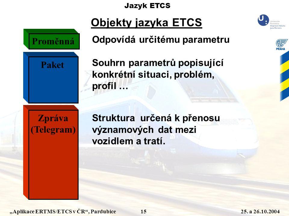 """""""Aplikace ERTMS/ETCS v ČR"""", Pardubice 1525. a 26.10.2004 Jazyk ETCS Objekty jazyka ETCS Odpovídá určitému parametru Proměnná Paket Souhrn parametrů po"""