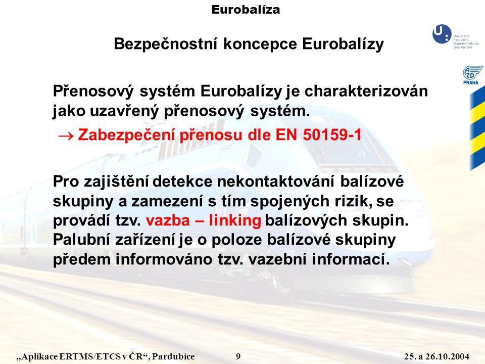 """""""Aplikace ERTMS/ETCS v ČR"""", Pardubice 925. a 26.10.2004 Eurobalíza Bezpečnostní koncepce Eurobalízy Přenosový systém Eurobalízy je charakterizován jak"""
