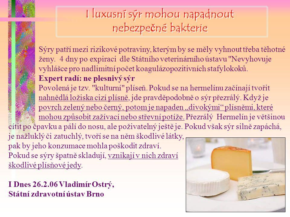 I luxusní sýr mohou napadnout nebezpečné bakterie Sýry patří mezi rizikové potraviny, kterým by se měly vyhnout třeba těhotné ženy. 4 dny po expiraci