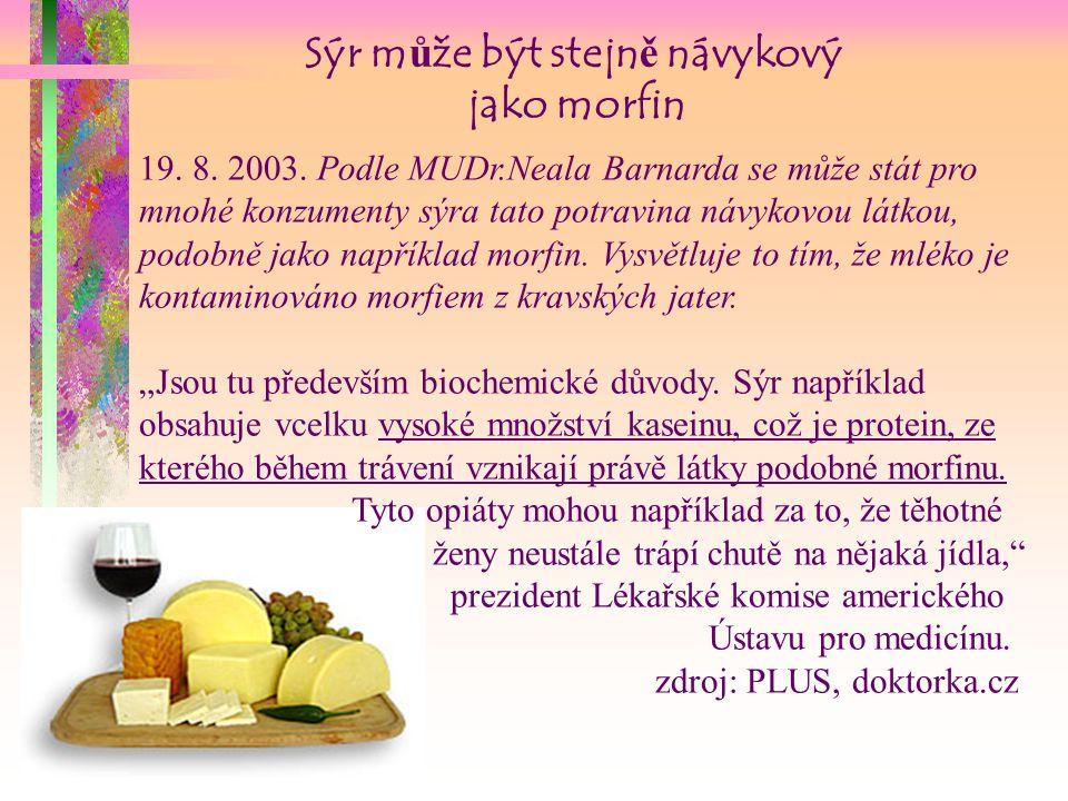 Sýr může být stejně návykový jako morfin 19. 8. 2003. Podle MUDr.Neala Barnarda se může stát pro mnohé konzumenty sýra tato potravina návykovou látkou