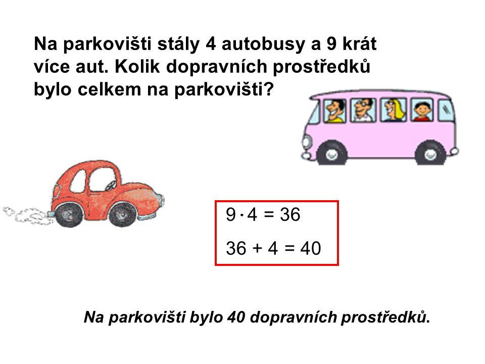 Na parkovišti stály 4 autobusy a 9 krát více aut. Kolik dopravních prostředků bylo celkem na parkovišti? Na parkovišti bylo 40 dopravních prostředků.