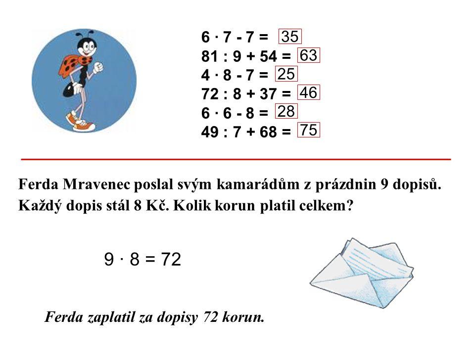 6 · 7 - 7 = 81 : 9 + 54 = 4 · 8 - 7 = 72 : 8 + 37 = 6 · 6 - 8 = 49 : 7 + 68 = Ferda Mravenec poslal svým kamarádům z prázdnin 9 dopisů. Každý dopis st