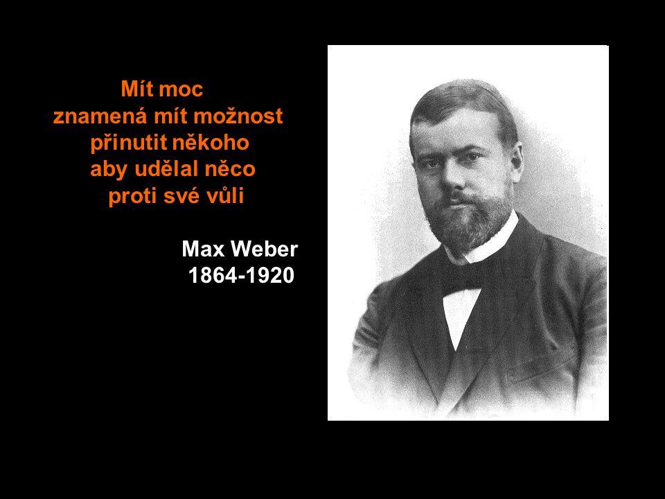 Mít moc znamená mít možnost přinutit někoho aby udělal něco proti své vůli Max Weber 1864-1920