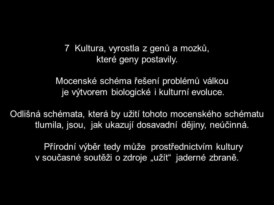 7Kultura, vyrostla z genů a mozků, které geny postavily. Mocenské schéma řešení problémů válkou je výtvorem biologické i kulturní evoluce. Odlišná sch