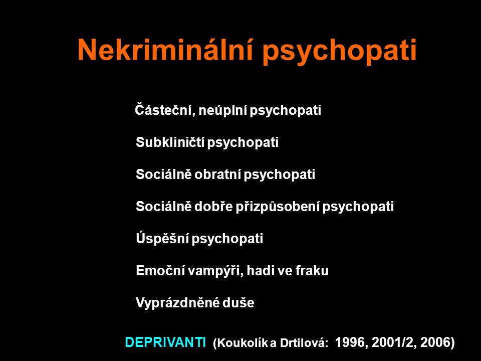 Nekriminální psychopati Částeční, neúplní psychopati Subkliničtí psychopati Sociálně obratní psychopati Sociálně dobře přizpůsobení psychopati Úspěšní psychopati Emoční vampýři, hadi ve fraku Vyprázdněné duše DEPRIVANTI (Koukolík a Drtilová: 1996, 2001/2, 2006)