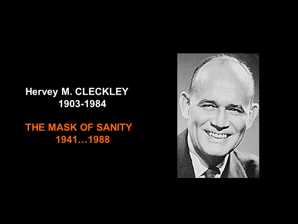 Hervey M. CLECKLEY 1903-1984 THE MASK OF SANITY 1941…1988 Hervey M. Cleckley 1903 – 1984