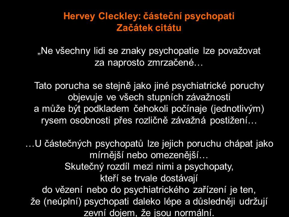 """Hervey Cleckley: částeční psychopati Začátek citátu """"Ne všechny lidi se znaky psychopatie lze považovat za naprosto zmrzačené… Tato porucha se stejně jako jiné psychiatrické poruchy objevuje ve všech stupních závažnosti a může být podkladem čehokoli počínaje (jednotlivým) rysem osobnosti přes rozličně závažná postižení… …U částečných psychopatů lze jejich poruchu chápat jako mírnější nebo omezenější… Skutečný rozdíl mezi nimi a psychopaty, kteří se trvale dostávají do vězení nebo do psychiatrického zařízení je ten, že (neúplní) psychopati daleko lépe a důsledněji udržují zevní dojem, že jsou normální."""