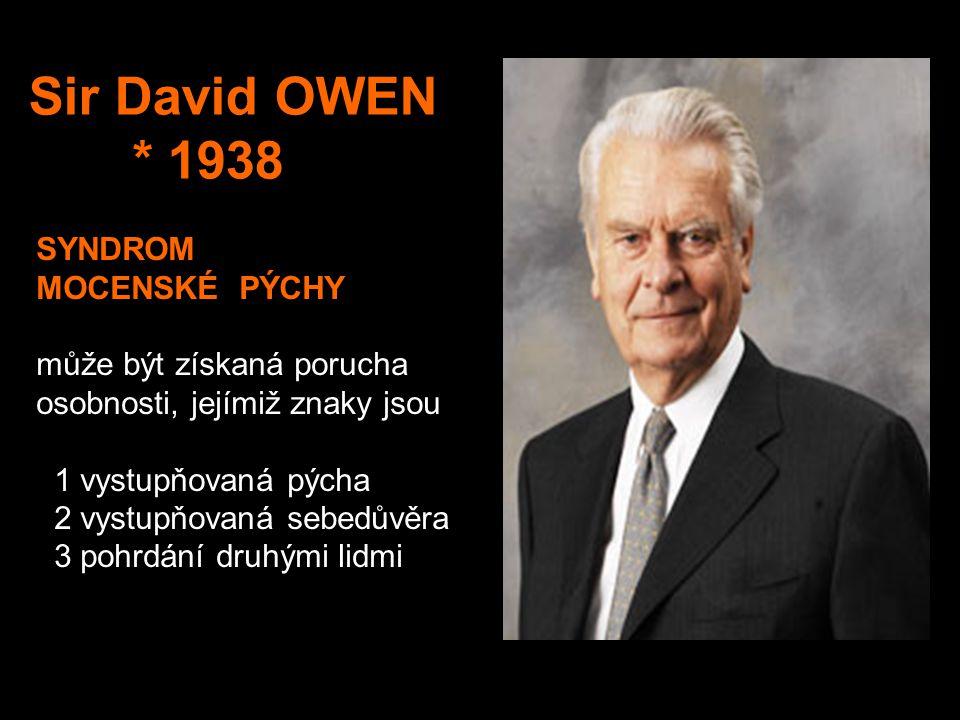Sir David OWEN * 1938 SYNDROM MOCENSKÉ PÝCHY může být získaná porucha osobnosti, jejímiž znaky jsou 1 vystupňovaná pýcha 2 vystupňovaná sebedůvěra 3 pohrdání druhými lidmi