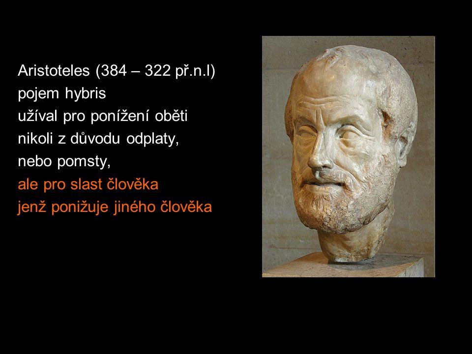 Aristoteles (384 – 322 př.n.l) pojem hybris užíval pro ponížení oběti nikoli z důvodu odplaty, nebo pomsty, ale pro slast člověka jenž ponižuje jiného