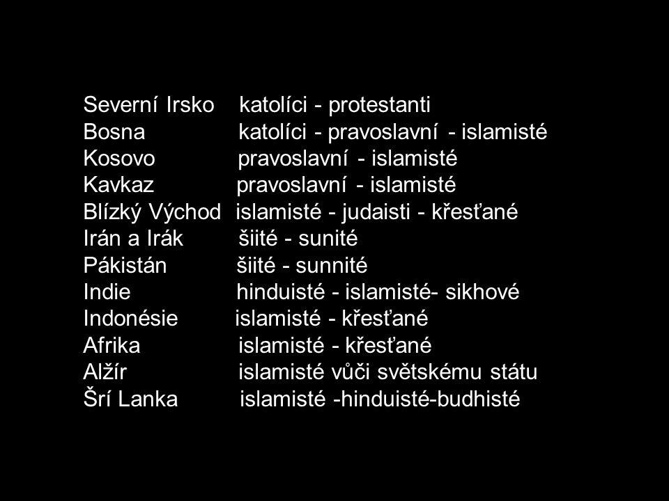 Severní Irsko katolíci - protestanti Bosna katolíci - pravoslavní - islamisté Kosovo pravoslavní - islamisté Kavkaz pravoslavní - islamisté Blízký Východ islamisté - judaisti - křesťané Irán a Irák šiité - sunité Pákistán šiité - sunnité Indie hinduisté - islamisté- sikhové Indonésie islamisté - křesťané Afrika islamisté - křesťané Alžír islamisté vůči světskému státu Šrí Lanka islamisté -hinduisté-budhisté