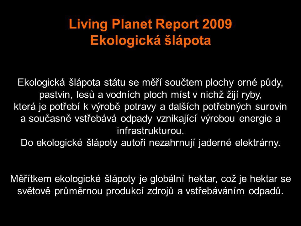 Living Planet Report 2009 Ekologická šlápota Ekologická šlápota státu se měří součtem plochy orné půdy, pastvin, lesů a vodních ploch míst v nichž žijí ryby, která je potřebí k výrobě potravy a dalších potřebných surovin a současně vstřebává odpady vznikající výrobou energie a infrastrukturou.