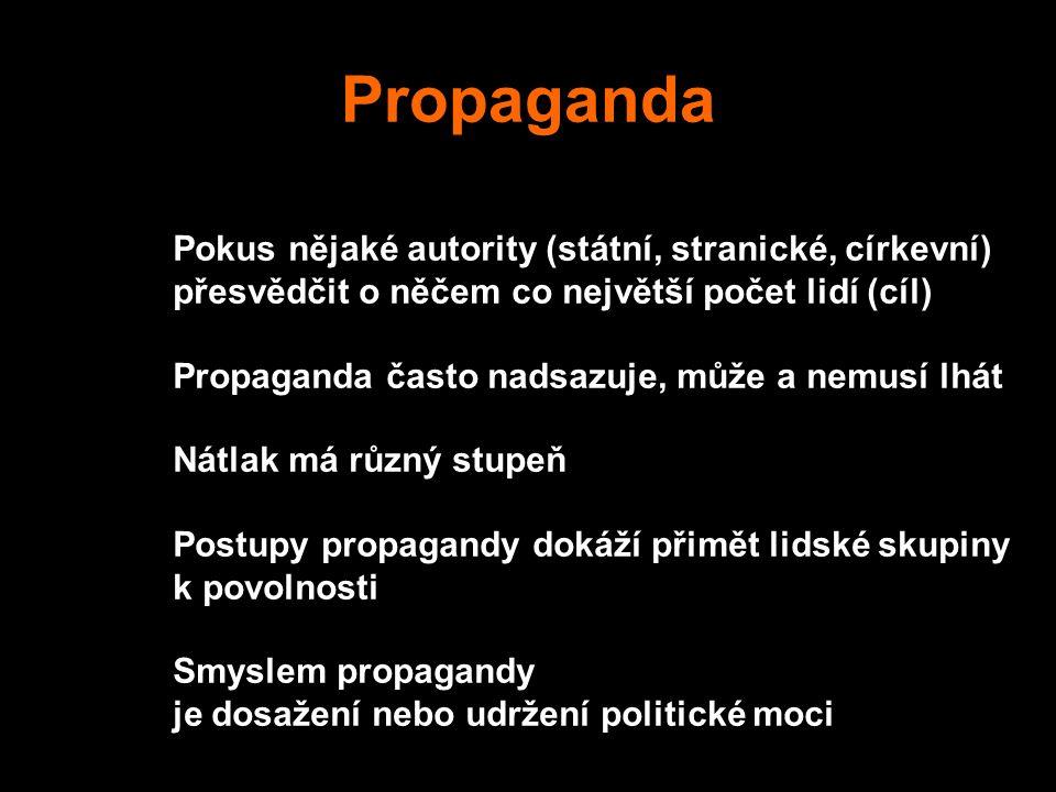 Propaganda Pokus nějaké autority (státní, stranické, církevní) přesvědčit o něčem co největší počet lidí (cíl) Propaganda často nadsazuje, může a nemusí lhát Nátlak má různý stupeň Postupy propagandy dokáží přimět lidské skupiny k povolnosti Smyslem propagandy je dosažení nebo udržení politické moci