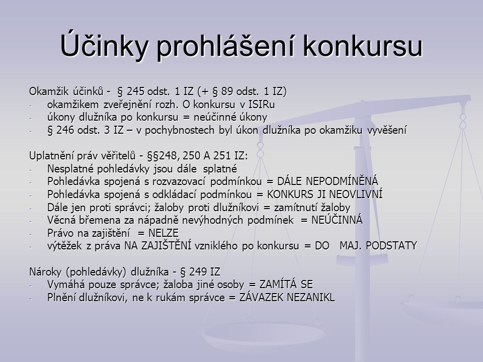 Účinky prohlášení konkursu Okamžik účinků - § 245 odst. 1 IZ (+ § 89 odst. 1 IZ) - okamžikem zveřejnění rozh. O konkursu v ISIRu - úkony dlužníka po k