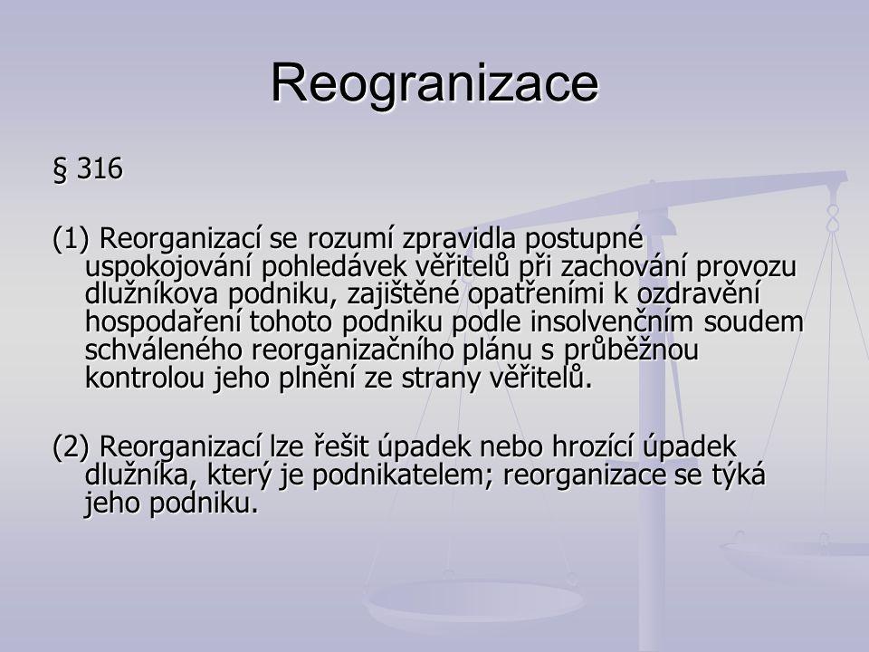 Reogranizace § 316 (1) Reorganizací se rozumí zpravidla postupné uspokojování pohledávek věřitelů při zachování provozu dlužníkova podniku, zajištěné