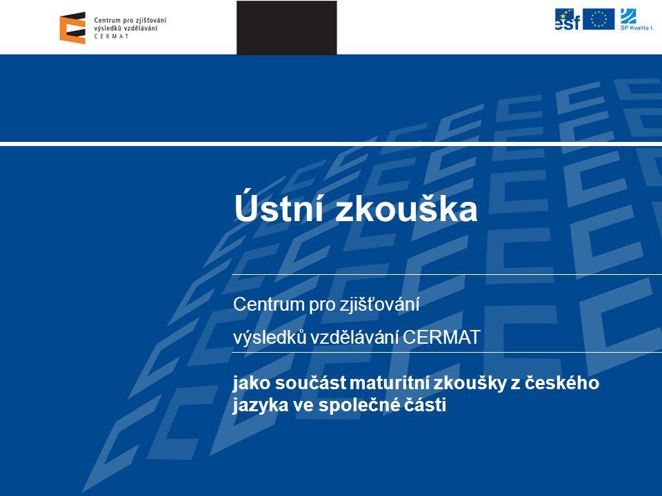 Centrum pro zjišťování výsledků vzdělávání CERMAT Ústní zkouška jako součást maturitní zkoušky z českého jazyka ve společné části