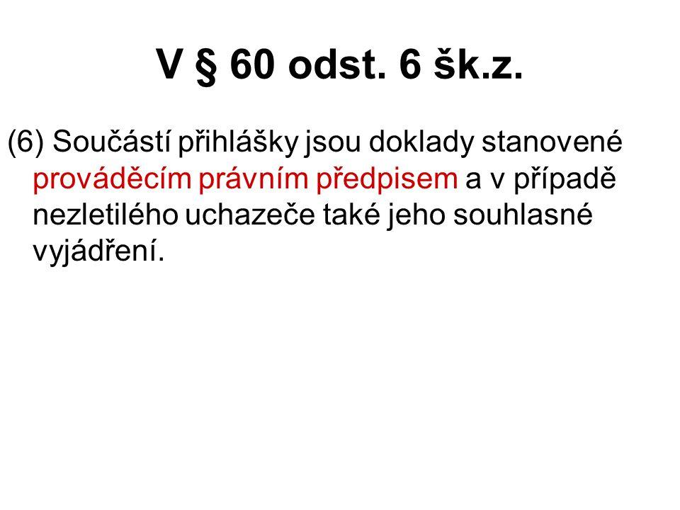 V § 60 odst. 6 šk.z. (6) Součástí přihlášky jsou doklady stanovené prováděcím právním předpisem a v případě nezletilého uchazeče také jeho souhlasné v