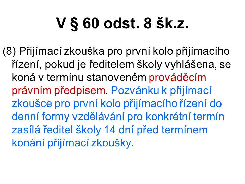 V § 60 odst. 8 šk.z. (8) Přijímací zkouška pro první kolo přijímacího řízení, pokud je ředitelem školy vyhlášena, se koná v termínu stanoveném provádě