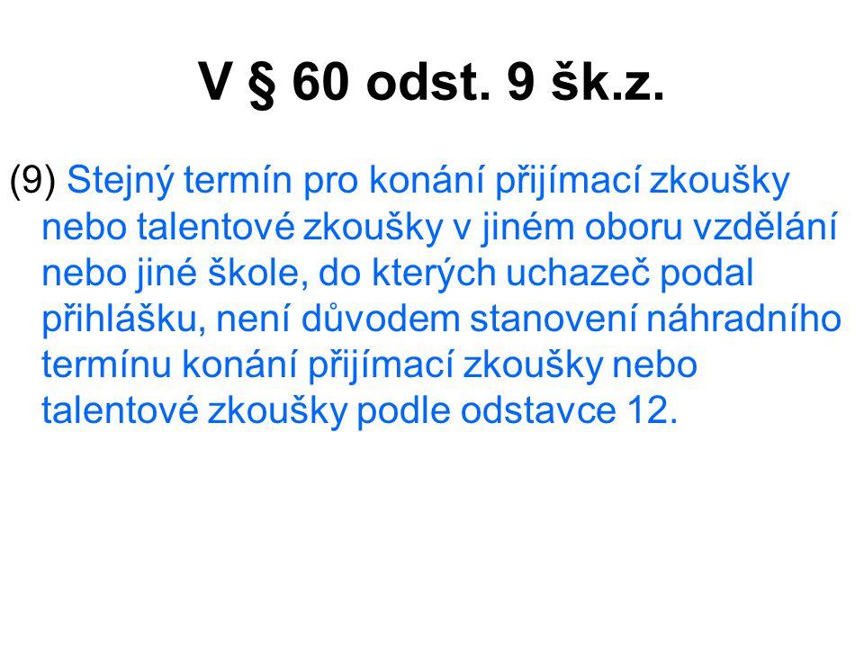 V § 60 odst. 9 šk.z. (9) Stejný termín pro konání přijímací zkoušky nebo talentové zkoušky v jiném oboru vzdělání nebo jiné škole, do kterých uchazeč