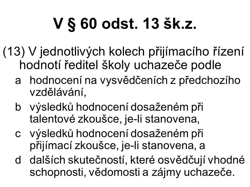V § 60 odst. 13 šk.z. (13) V jednotlivých kolech přijímacího řízení hodnotí ředitel školy uchazeče podle ahodnocení na vysvědčeních z předchozího vzdě