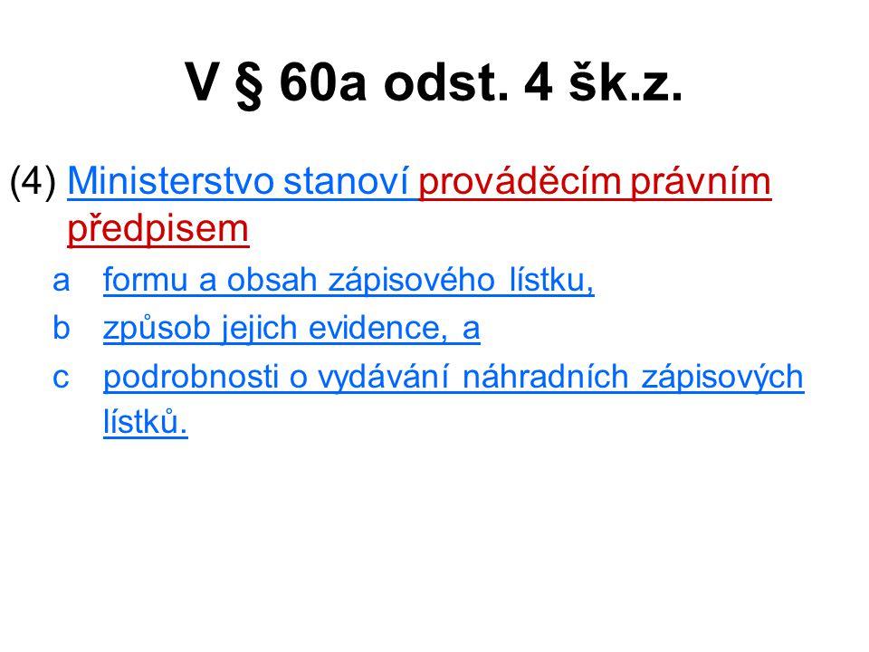 V § 60a odst. 4 šk.z. (4) Ministerstvo stanoví prováděcím právním předpisem aformu a obsah zápisového lístku, bzpůsob jejich evidence, a cpodrobnosti