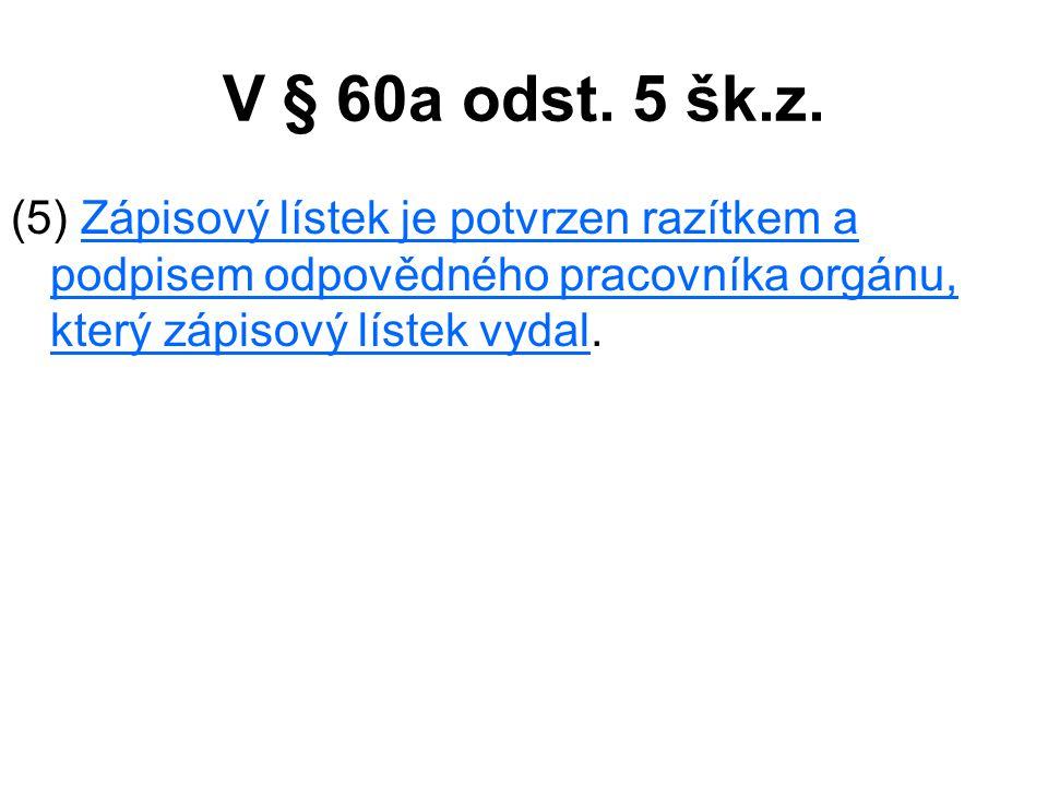 V § 60a odst. 5 šk.z. (5) Zápisový lístek je potvrzen razítkem a podpisem odpovědného pracovníka orgánu, který zápisový lístek vydal.