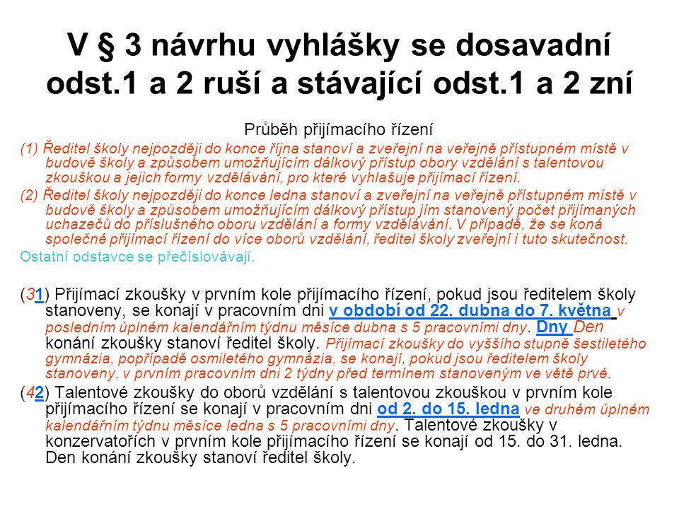 V § 3 návrhu vyhlášky se dosavadní odst.1 a 2 ruší a stávající odst.1 a 2 zní Průběh přijímacího řízení (1) Ředitel školy nejpozději do konce října st
