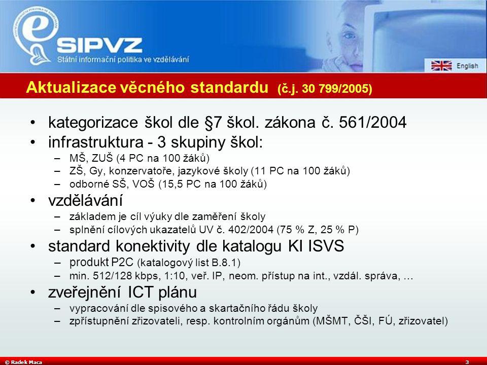 © Radek Maca3 Aktualizace věcného standardu (č.j. 30 799/2005) kategorizace škol dle §7 škol. zákona č. 561/2004 infrastruktura - 3 skupiny škol: –MŠ,