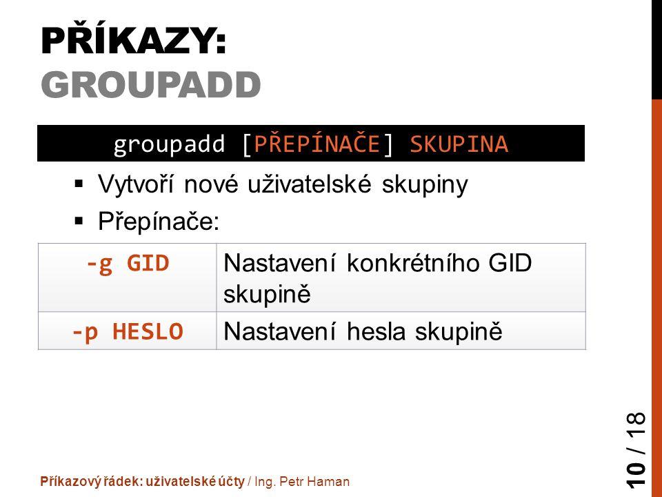 PŘÍKAZY: GROUPADD  Vytvoří nové uživatelské skupiny  Přepínače: Příkazový řádek: uživatelské účty / Ing.