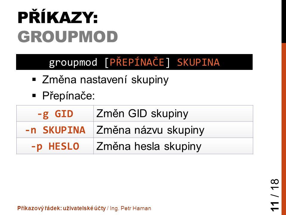 PŘÍKAZY: GROUPMOD  Změna nastavení skupiny  Přepínače: Příkazový řádek: uživatelské účty / Ing.