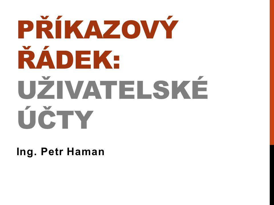 PŘÍKAZOVÝ ŘÁDEK: UŽIVATELSKÉ ÚČTY Ing. Petr Haman