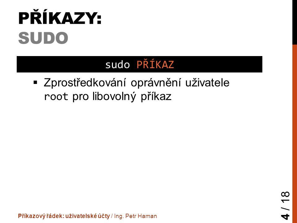 PŘÍKAZY: SUDO  Zprostředkování oprávnění uživatele root pro libovolný příkaz Příkazový řádek: uživatelské účty / Ing.