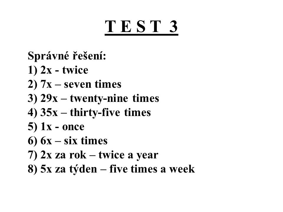 T E S T 3 Správné řešení: 1) 2x - twice 2) 7x – seven times 3) 29x – twenty-nine times 4) 35x – thirty-five times 5) 1x - once 6) 6x – six times 7) 2x