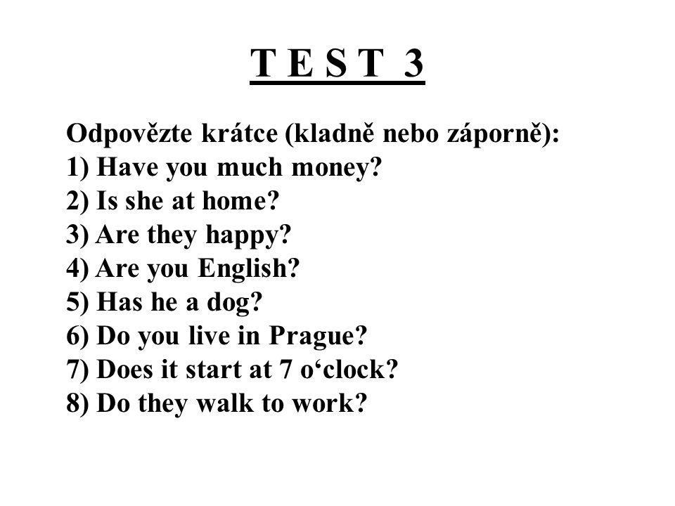 T E S T 3 Odpovězte krátce (kladně nebo záporně): 1) Have you much money? 2) Is she at home? 3) Are they happy? 4) Are you English? 5) Has he a dog? 6
