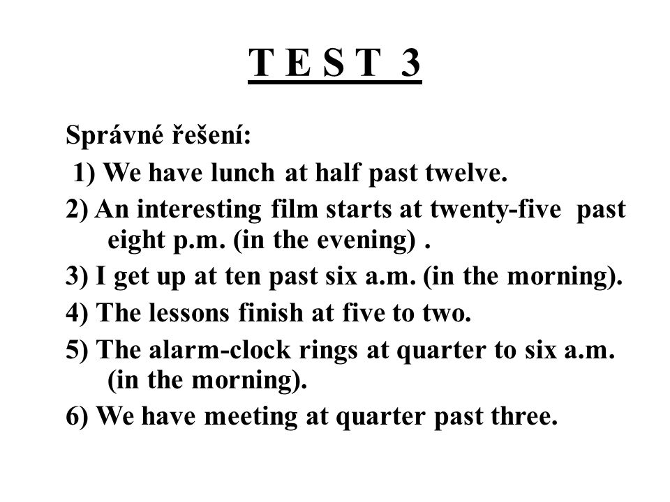 T E S T 3 Správné řešení: 1) We have lunch at half past twelve. 2) An interesting film starts at twenty-five past eight p.m. (in the evening). 3) I ge