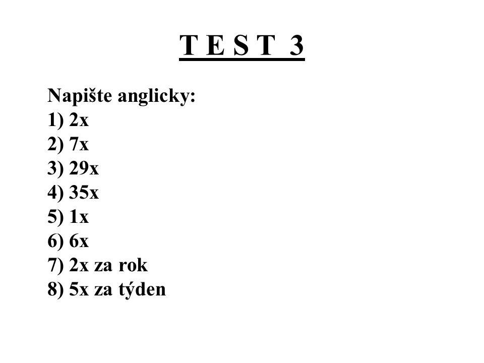 T E S T 3 Správné řešení: 1) 2x - twice 2) 7x – seven times 3) 29x – twenty-nine times 4) 35x – thirty-five times 5) 1x - once 6) 6x – six times 7) 2x za rok – twice a year 8) 5x za týden – five times a week
