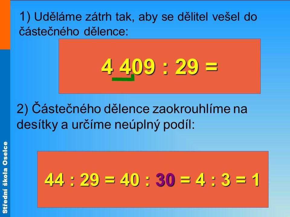 Střední škola Oselce 1) Uděláme zátrh tak, aby se dělitel vešel do částečného dělence: 2) Částečného dělence zaokrouhlíme na desítky a určíme neúplný podíl: 44 : 29 = 40 : 30 = 4 : 3 = 1 4 409 : 29 =