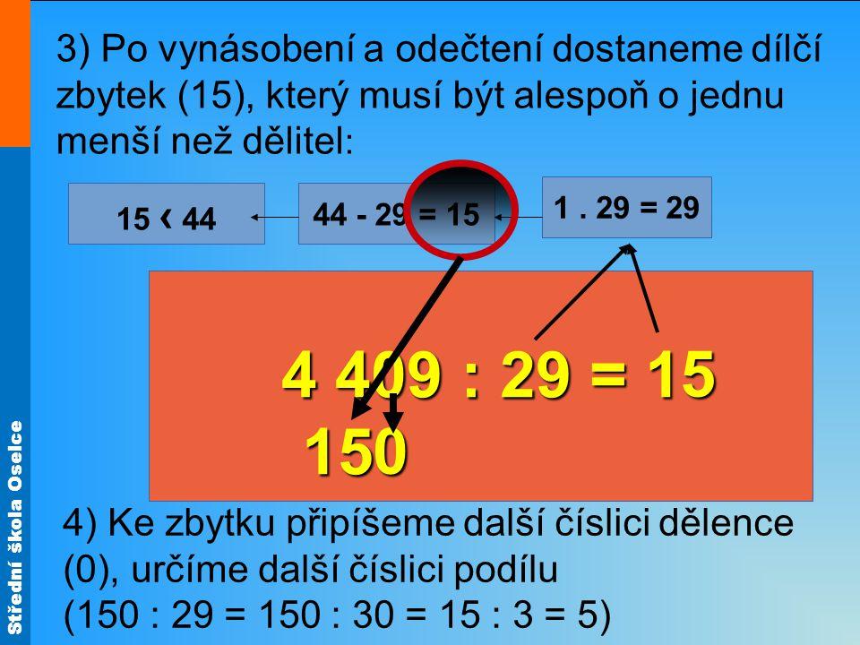 Střední škola Oselce 3) Po vynásobení a odečtení dostaneme dílčí zbytek (15), který musí být alespoň o jednu menší než dělitel : 4 409 : 29 = 1 15 1.
