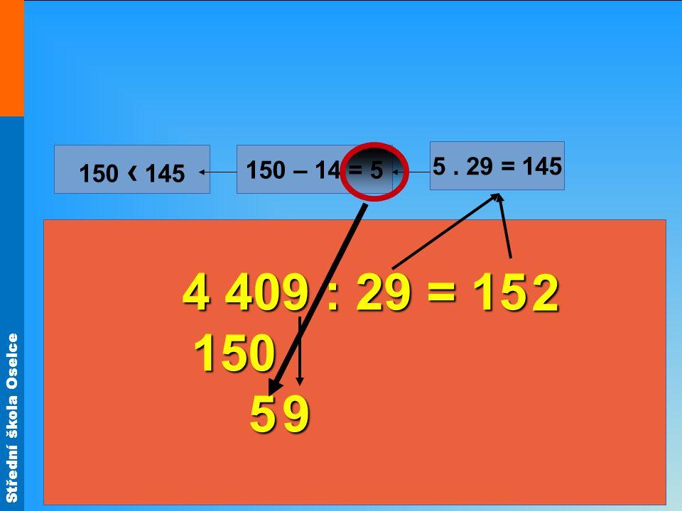 Střední škola Oselce 4 409 : 29 = 15 150 150 5 5. 29 = 145 150 – 14 = 5 150 ‹ 145 9 2