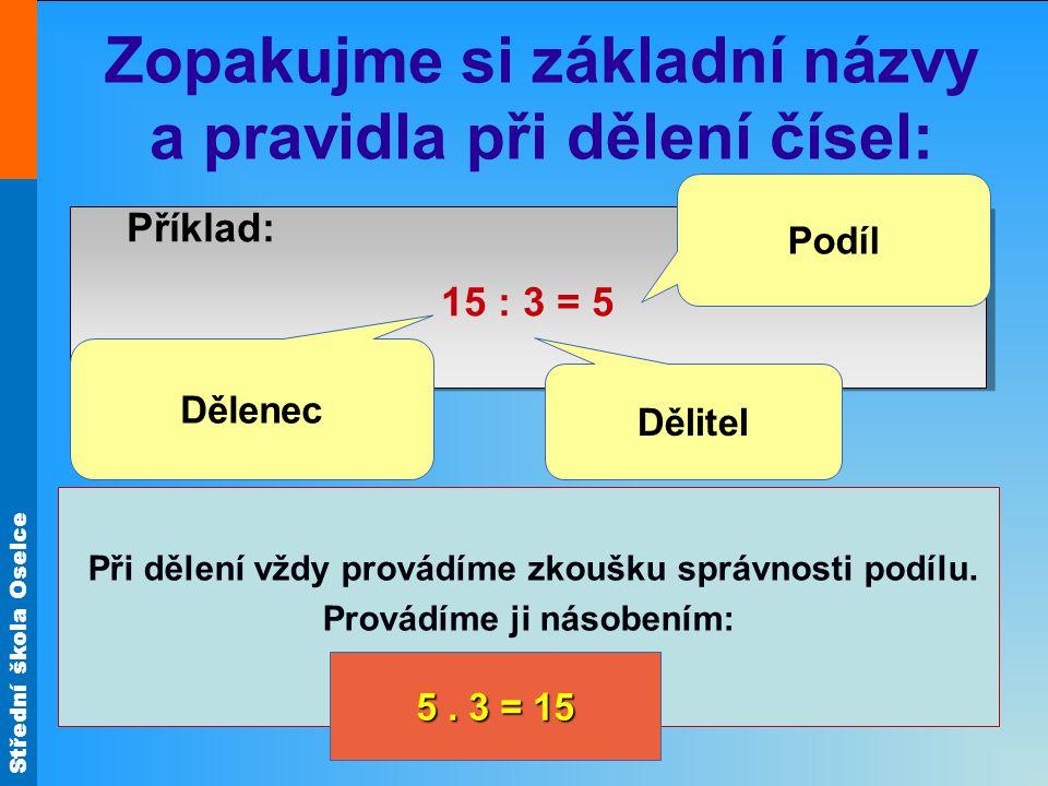 Střední škola Oselce Zopakujme si základní názvy a pravidla při dělení čísel: Příklad: 15 : 3 = 5 Příklad: 15 : 3 = 5 Při dělení vždy provádíme zkoušku správnosti podílu.