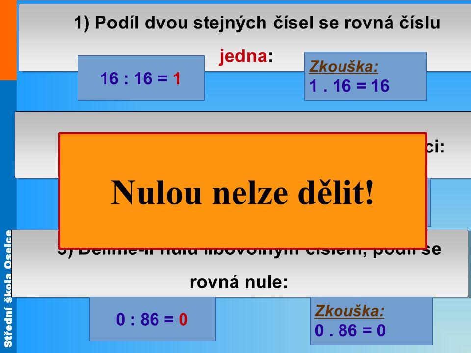 Střední škola Oselce 3) Dělíme-li nulu libovolným číslem, podíl se rovná nule: 2) Dělíme-li číslem 1, podíl se rovná dělenci: 1) Podíl dvou stejných čísel se rovná číslu jedna: 16 : 16 = 1 Zkouška: 1.