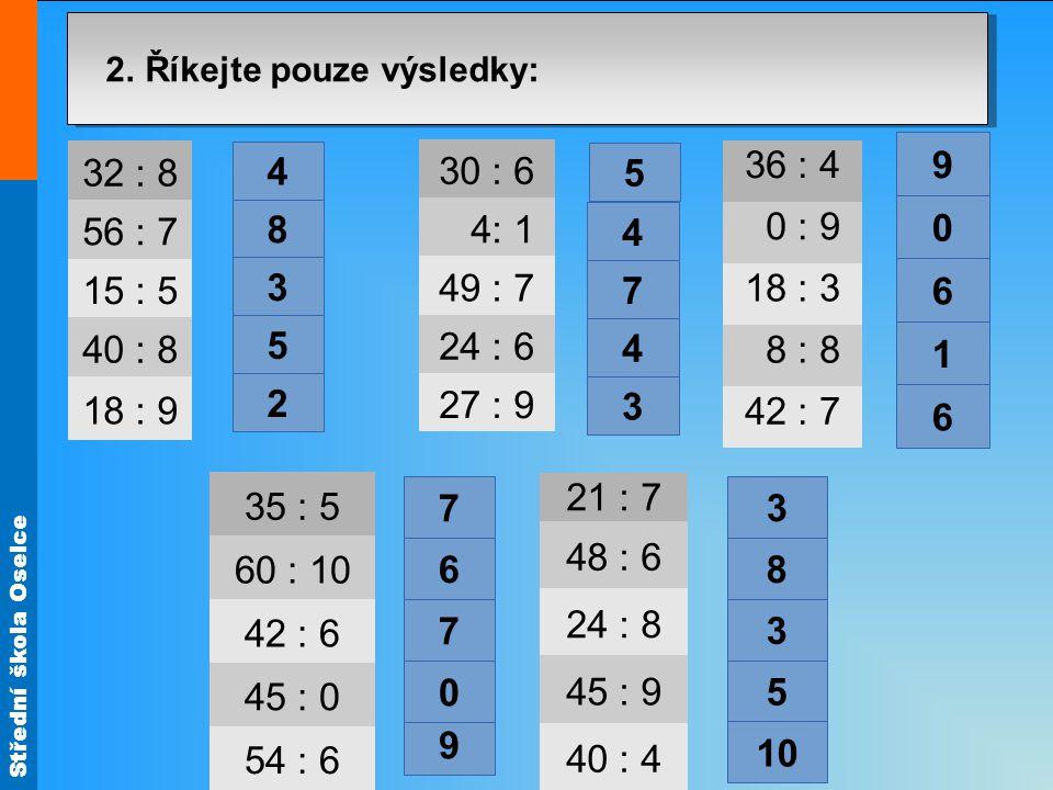 Střední škola Oselce 2. Říkejte pouze výsledky: 32 : 8 56 : 7 15 : 5 40 : 8 18 : 9 30 : 6 4: 1 49 : 7 24 : 6 27 : 9 36 : 4 0 : 9 18 : 3 8 : 8 42 : 7 3
